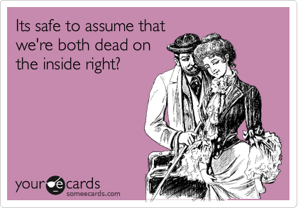 Its safe to assume that we're both dead on the inside right?