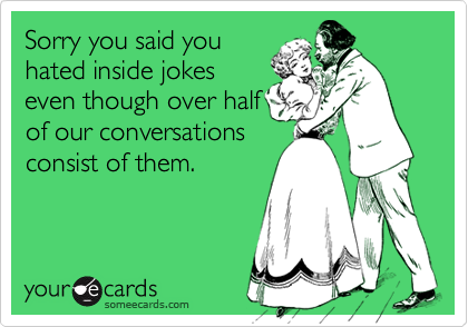 Sorry you said you hated inside jokes even though over half of our conversations consist of them.