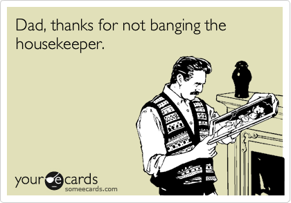 Dad, thanks for not banging the housekeeper.