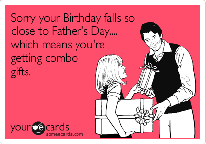Sorry your Birthday falls so close to Father's Day.... which means you're getting combo gifts.