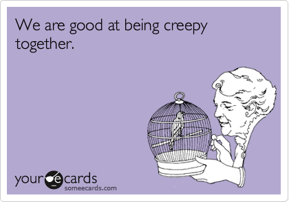 We are good at being creepy together.