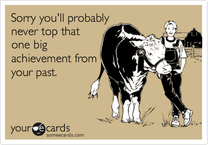 Sorry you'll probably never top that one big achievement from your past.