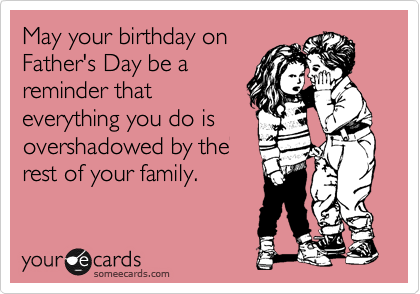 May your birthday on Father's Day be a reminder that everything you do is overshadowed by the rest of your family.