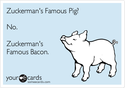 Zuckerman's Famous Pig?  No.  Zuckerman's Famous Bacon.