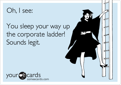 Oh, I see:  You sleep your way up the corporate ladder! Sounds legit.