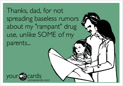 "Thanks, dad, for not spreading baseless rumors about my ""rampant"" drug use, unlike SOME of my parents..."