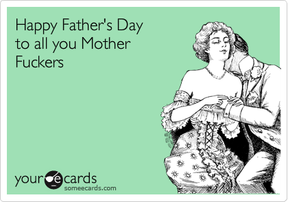 Happy Father's Day    to all you Mother Fuckers