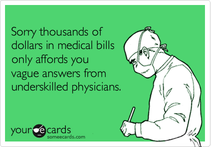Sorry thousands of  dollars in medical bills only affords you  vague answers from underskilled physicians.