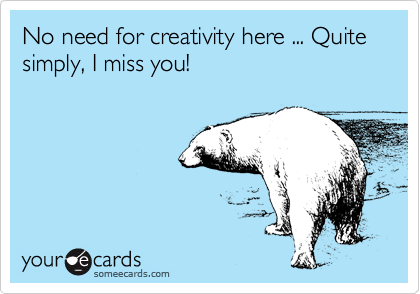 No need for creativity here ... Quite simply, I miss you!