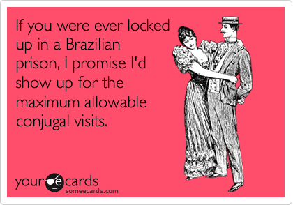 If you were ever locked up in a Brazilian prison, I promise I'd show up for the maximum allowable conjugal visits.