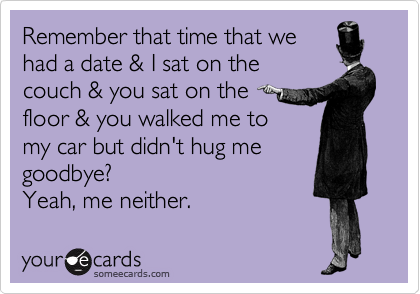 Remember that time that wehad a date & I sat on thecouch & you sat on thefloor & you walked me tomy car but didn't hug megoodbye?Yeah, me neither.