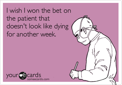 I wish I won the bet on  the patient that doesn't look like dying for another week.