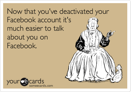 Now that you've deactivated your Facebook account it's much easier to talk about you on Facebook.