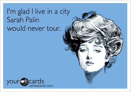 I'm glad I live in a city  Sarah Palin would never tour.