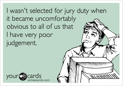 I wasn't selected for jury duty when it became uncomfortably obvious to all of us that I have very poor judgement.