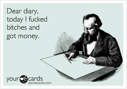Dear diary, today I fucked  bitches and  got money.