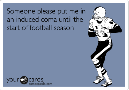 Someone please put me in an induced coma until the start of football season