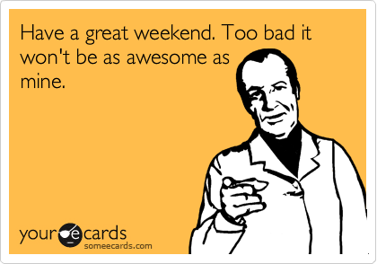Have a great weekend. Too bad it won't be as awesome as mine.