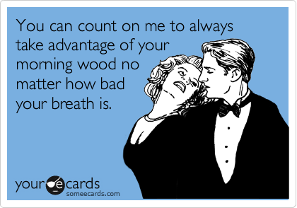 You can count on me to always take advantage of your morning wood no matter how bad your breath is.