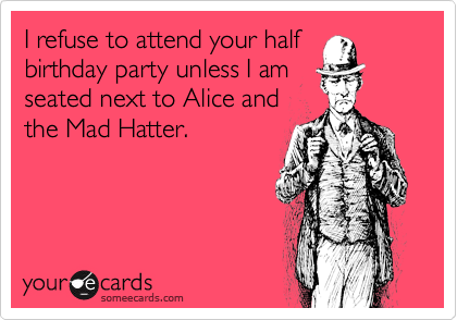 i refuse to attend your half birthday party unless i am seated next to alice and
