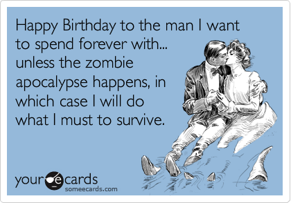Happy Birthday to the man I want to spend forever with... unless the zombie apocalypse happens, in which case I will do what I must to survive.