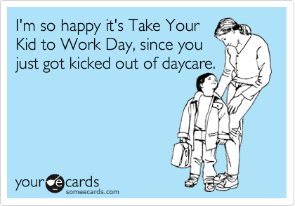 I'm so happy it's Take Your Kid to Work Day, since you just got kicked out of daycare.