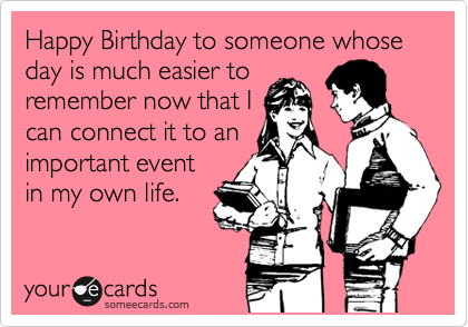 Happy Birthday to someone whose day is much easier to remember now that I can connect it to an important event in my own life.