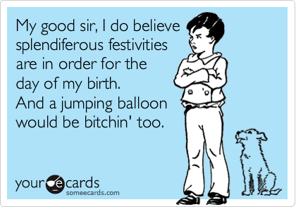 My good sir, I do believe splendiferous festivities are in order for the day of my birth. And a jumping balloon would be bitchin' too.