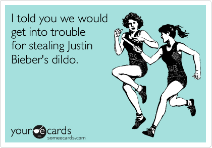 I told you we would get into trouble for stealing Justin Bieber's dildo.