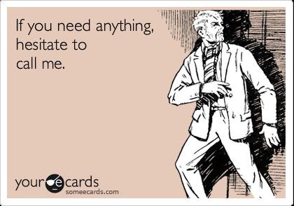 If you need anything,   hesitate to  call me.