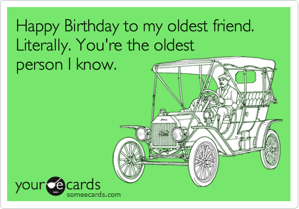 Happy Birthday to my oldest friend. Literally. You're the oldest person I know.