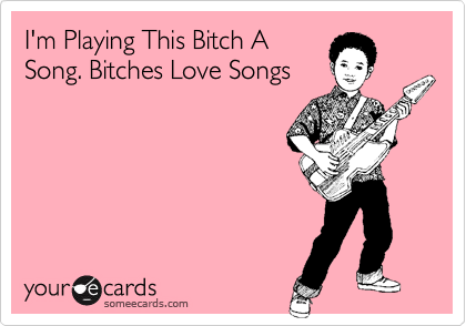 I'm Playing This Bitch A Song. Bitches Love Songs