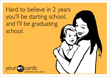 Hard to believe in 2 years you'll be starting school, and I'll be graduating school.