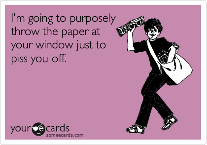 I'm going to purposely throw the paper at your window just to piss you off.