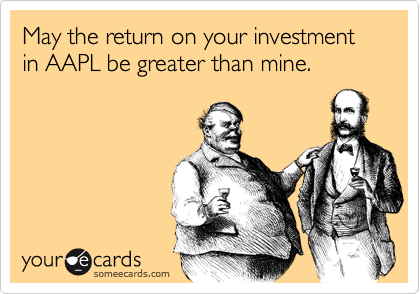 May the return on your investment in AAPL be greater than mine.