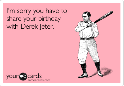 I M Sorry You Have To Share Your Birthday With Derek Jeter