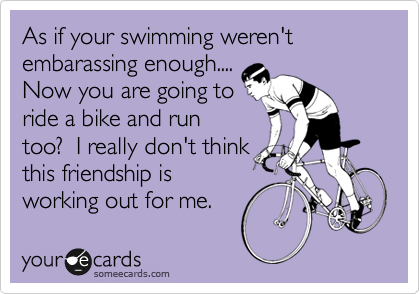 Funny Sports Ecard: As if your swimming weren't embarassing enough.... Now you are going to ride a bike and run too? I really don't think this friendship is working out for me.