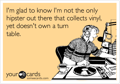 I'm glad to know I'm not the only hipster out there that collects vinyl, yet doesn't own a turn table.