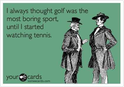 I always thought golf was the most boring sport, until I started watching tennis.
