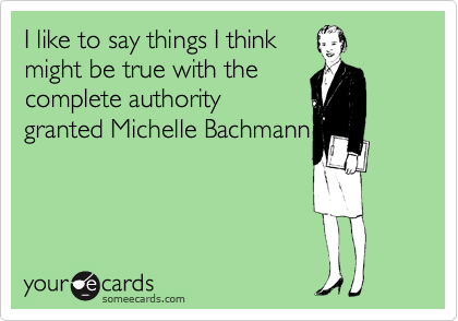 I like to say things I think  might be true with the  complete authority  granted Michelle Bachmann