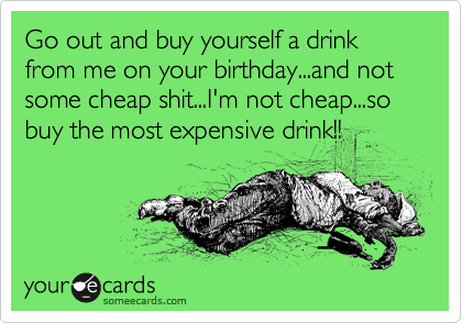 Go out and buy yourself a drink from me on your birthday...and not some cheap shit...I'm not cheap...so buy the most expensive drink!!