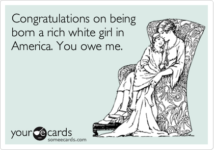 Congratulations on being born a rich white girl in America. You owe me.