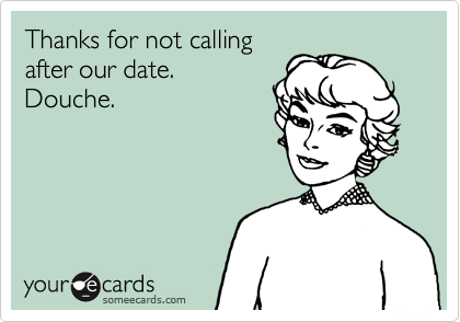 Thanks for not calling after our date. Douche.