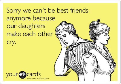 Sorry we can't be best friends anymore because our daughters make each other cry.