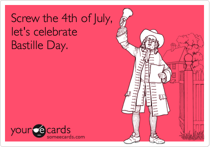 Screw the 4th of July, let's celebrate Bastille Day.