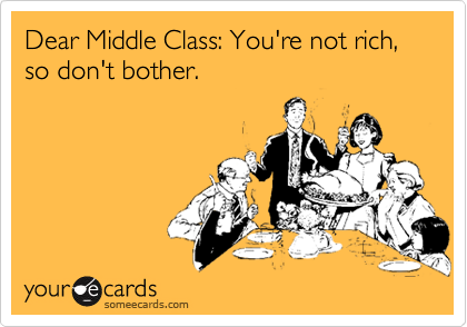 Dear Middle Class: You're not rich, so don't bother.