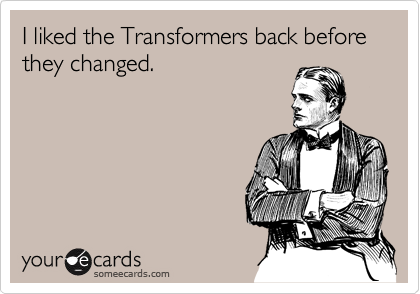 I liked the Transformers back before they changed.