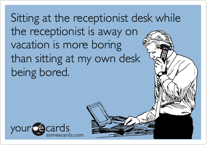 Sitting at the receptionist desk while the receptionist is away on vacation is more boring than sitting at my own desk being bored.