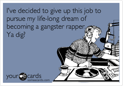 I've decided to give up this job to pursue my life-long dream of becoming a gangster rapper. Ya dig?
