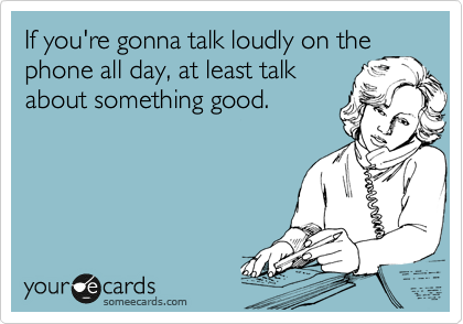 If you're gonna talk loudly on the phone all day, at least talk about something good.